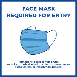 Masks are required for entry. Members not opting to wear a mask are invited to do business with us via contactless channels such as the ITM or through Video Banking.